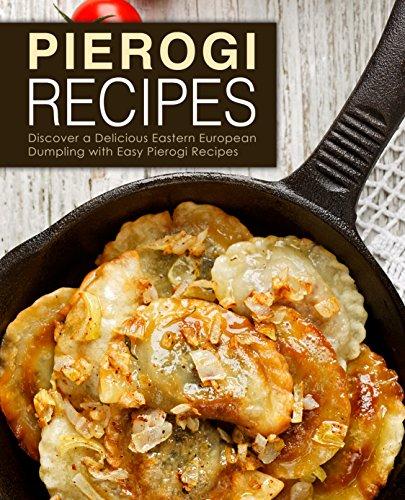 Pierogi Recipes: Discover a Delicious Eastern European Dumpling with Easy Pierogi Recipes by [Press, BookSumo]
