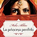 La princesa perdida [The Lost Princess] Audiobook by Maha Akhtar, Enrique Alda Narrated by Gladys Barriga