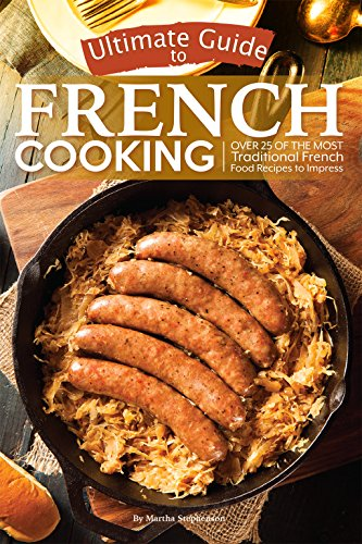 Ultimate Guide to French Cooking: Over 25 of the Most Traditional French Food Recipes to Impress by Martha Stephenson