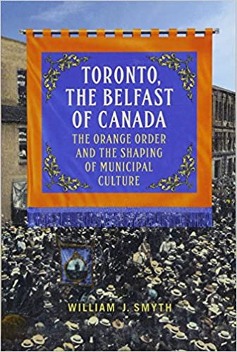 Toronto The Orange Order and the Shaping of Municipal Culture the Belfast of Canada