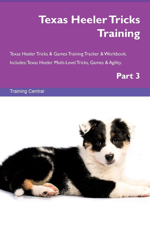 Read Online Texas Heeler Tricks Training Texas Heeler Tricks & Games Training Tracker & Workbook.  Includes: Texas Heeler Multi-Level Tricks, Games & Agility. Part 3 PDF