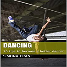 Dancing: 10 Tips to Become a Better Dancer Audiobook by Simona Frane Narrated by Stoicescu Adrian Petru