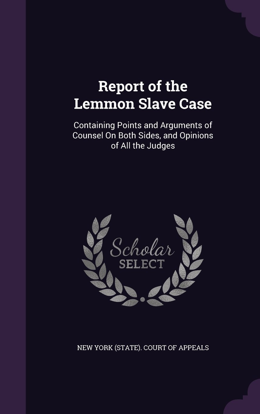 Report of the Lemmon Slave Case: Containing Points and Arguments of Counsel on Both Sides, and Opinions of All the Judges pdf