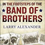 In the Footsteps of the Band of Brothers: A Return to Easy Company's Battlefields with Sergeant Forrest Guth | Larry Alexander