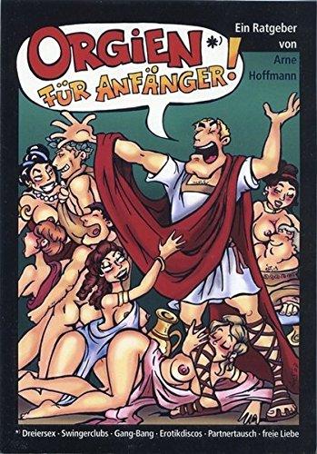 Orgien für Anfänger: Dreiersex, Swingerclubs, Gang-Bang, Erotikdiscos, Partnertausch, Freie Liebe. Ein Ratgeber
