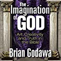 The Imagination of God: Art, Creativity and Truth in the Bible Audiobook by Brian Godawa Narrated by Brian Godawa