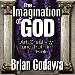 The Imagination of God: Art, Creativity and Truth in the Bible | Brian Godawa