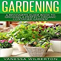Container Gardening: A Beginners Guide Book to Growing a Perfect Organic Container Garden! Audiobook by Vanessa Wilberton Narrated by Jennifer Sparrow