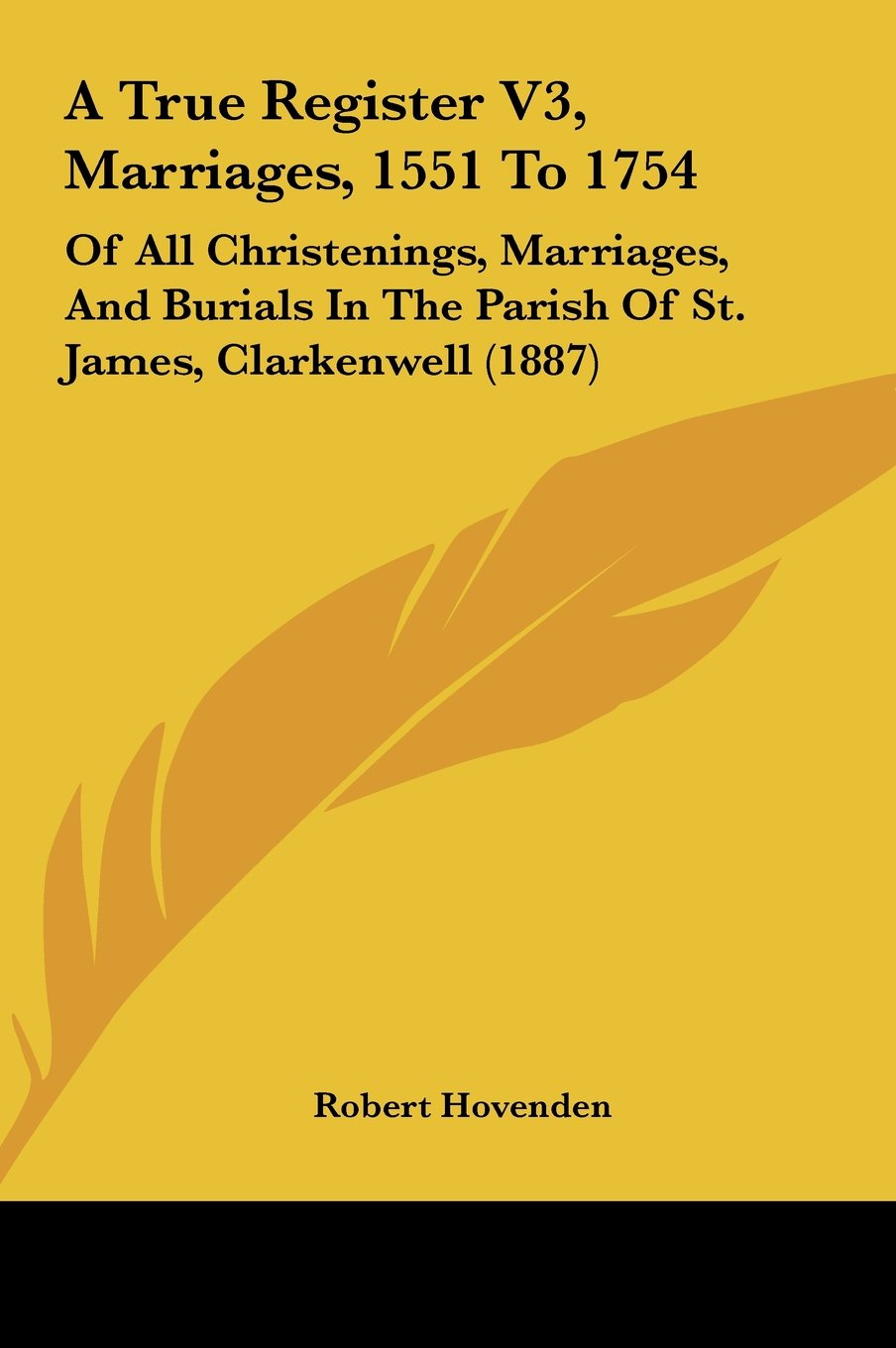 A True Register V3, Marriages, 1551 To 1754: Of All Christenings, Marriages, And Burials In The Parish Of St. James, Clarkenwell (1887) pdf