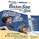 Chicken Soup for the Soul: Moms & Sons - 38 Stories about Raising Wonderful Men, Special Moments, Love Through the Generations, and Through the Eyes of a Child | Jack Canfield,Mark Victor Hansen,Amy Newmark (editor)