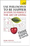 Use Philosophy to be Happier: 30 Steps to Perfect the Art of Living (Teach Yourself: General Reference)