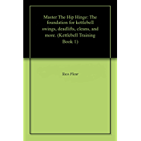 Master The Hip Hinge: The foundation for kettlebell swings, deadlifts, cleans, and more. (Kettlebell Training Book 1…