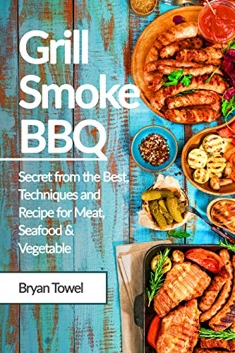 Grill Smoke BBQ: Secret from the Best, Techniques and Recipe for Meat, Seafood and Vegetable (CookBook Book 1) by Bryan Towel