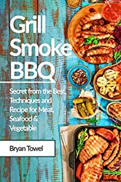Grill Smoke BBQ: Secret from the Best, Techniques and Recipe for Meat, Seafood and Vegetable (CookBook Book 1)
