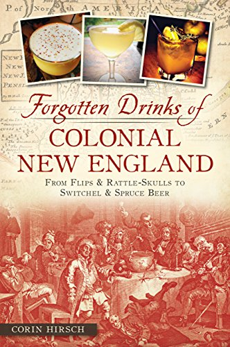 (Forgotten Drinks of Colonial New England: From Flips & Rattle-Skulls to Switchel & Spruce Beer (American Palate))