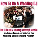 How to Be a Wedding DJ: How to Plan and DJ a Wedding Ceremony and Reception Audiobook by James Loram Narrated by James Loram