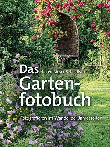 Das Gartenfotobuch: Fotografieren im Wandel der Jahreszeiten