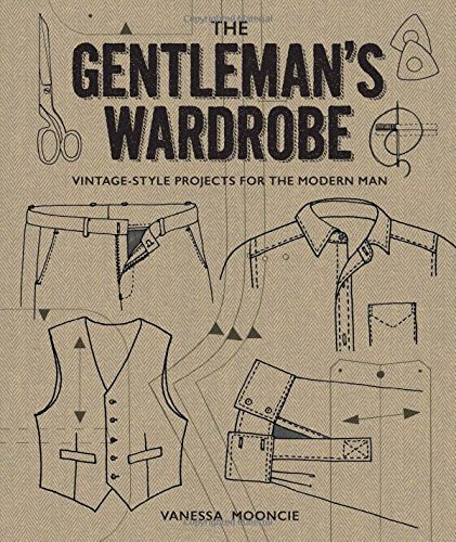 The Gentleman's Wardrobe: Vintage-Style Projects to Make for the Modern - Men Modern Styles