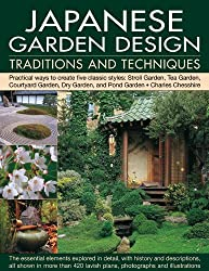 Japanese Garden Design Traditions and Techniques: An Inspiring History of the Classical Gardens of Japan and a Study of Their Distinctive Characteristics and Design Features
