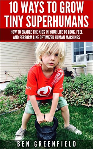 10 WAYS TO GROW TINY SUPERHUMANS: How To Enable The Kids In Your Life To Look, Feel And Perform Like Optimized Human Machines