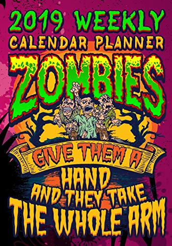 2019 Weekly Planner Zombies Give Them A Hand And They Take The Whole Arm: Zombie Weekly Calendar 2019 For Students And Teachers (Student Teacher 2019 Organizer Planners)