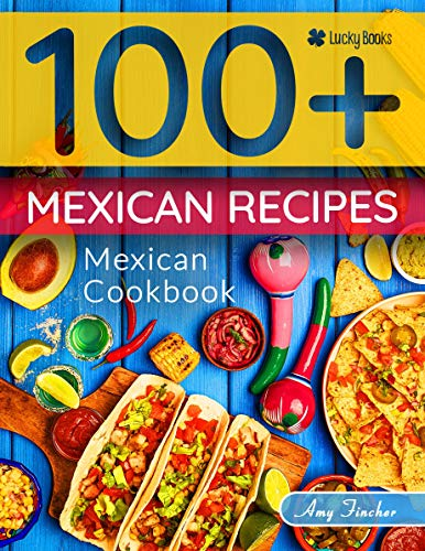 Mexican cookbook. 100+ mexican recipes: The most popular Mexican recipes collected in one cookbook for Mexican food lovers (mexican food cookbook, mexican cookbook, mexican cooking, mexican kitchen) by Amy Fincher