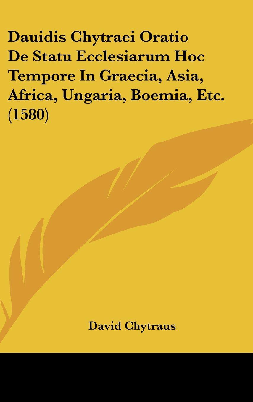 Dauidis Chytraei Oratio De Statu Ecclesiarum Hoc Tempore In Graecia, Asia, Africa, Ungaria, Boemia, Etc. (1580) (Latin Edition) PDF
