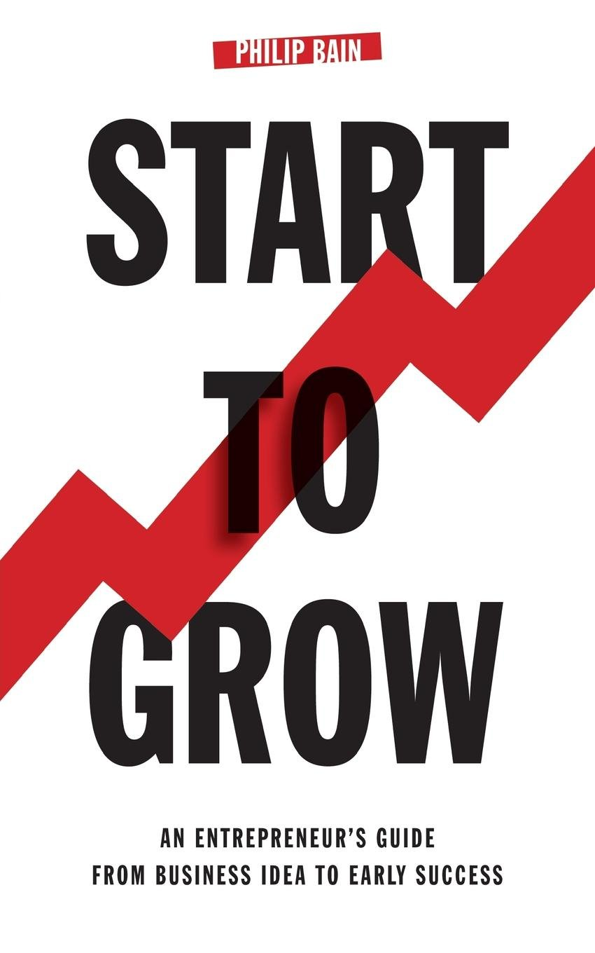 Start To Grow: An Entrepreneur\'s Guide from Business Idea to Early ...