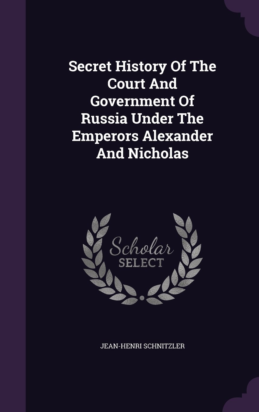 Secret History Of The Court And Government Of Russia Under The Emperors Alexander And Nicholas ebook