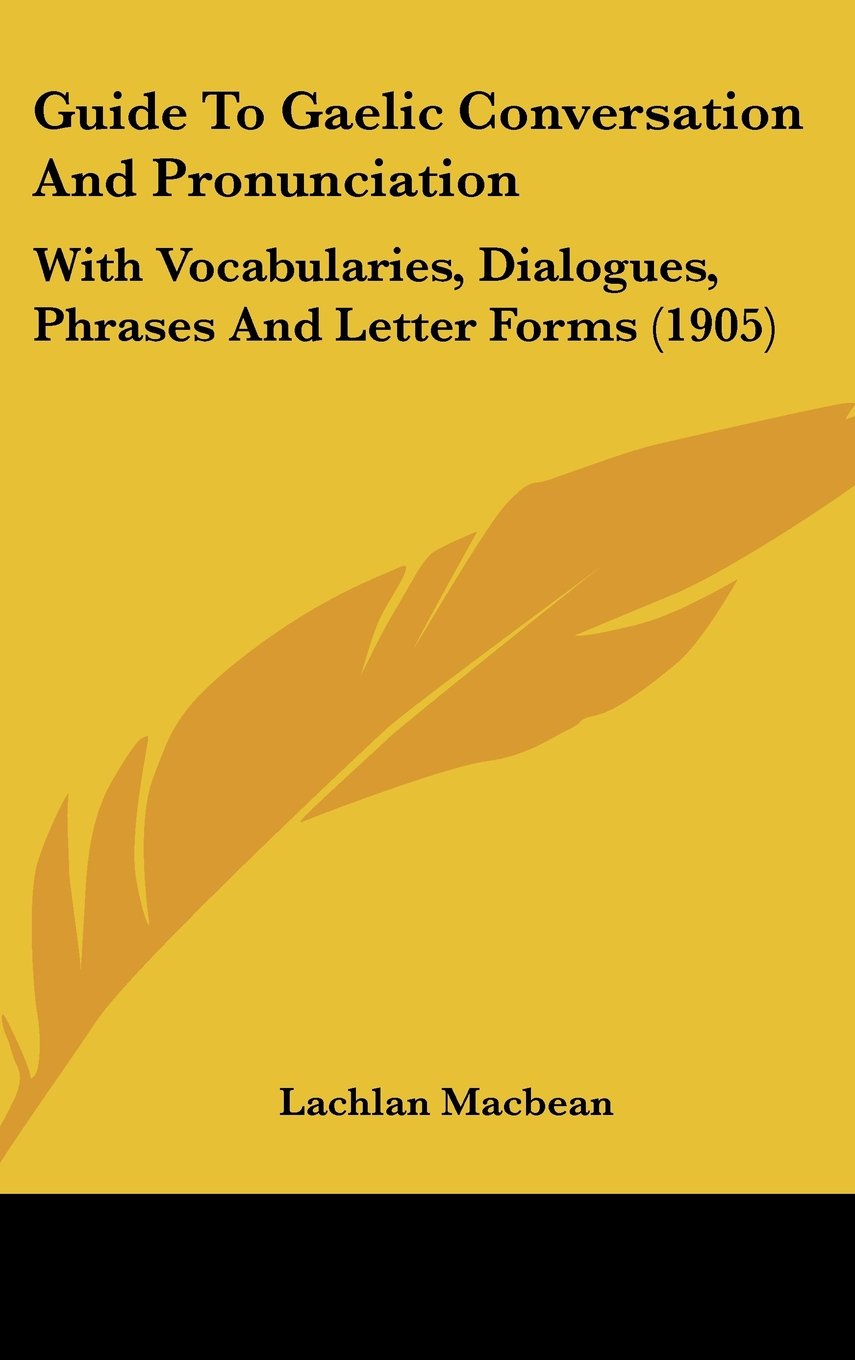 Read Online Guide To Gaelic Conversation And Pronunciation: With Vocabularies, Dialogues, Phrases And Letter Forms (1905) pdf