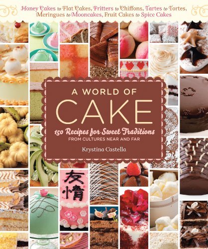 A World of Cake: 150 Recipes for Sweet Traditions from Cultures Near and Far; Honey cakes to flat cakes, fritters to chiffons, tartes to tortes, meringues to mooncakes, fruit cakes to spice cakes