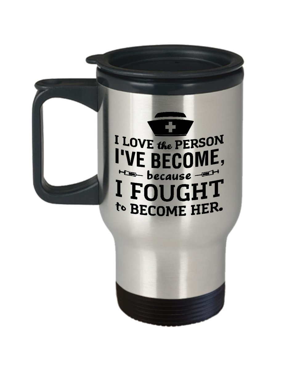 Funny Nurse Travel Coffee Mug, I Love the Person I've Become Because I Fought to Become Her, Birthday, Christmas present for Nurses, Graduation Gifts from Nursing School, Nurse Practitioner Gift by Print By Human (Image #1)