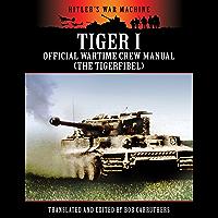 Tiger I - Official Wartime Crew Manual (The Tigerfibel) (Hitler's War Machine)