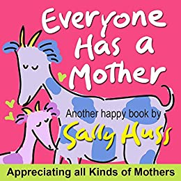 Children's Books: EVERYONE HAS A MOTHER (Fun, Adorable, Rhyming Bedtime Story/Picture Book, for Beginner Readers, Honoring Mothers of all Kinds, Including Animals, Ages 2-8) by [Huss, Sally]