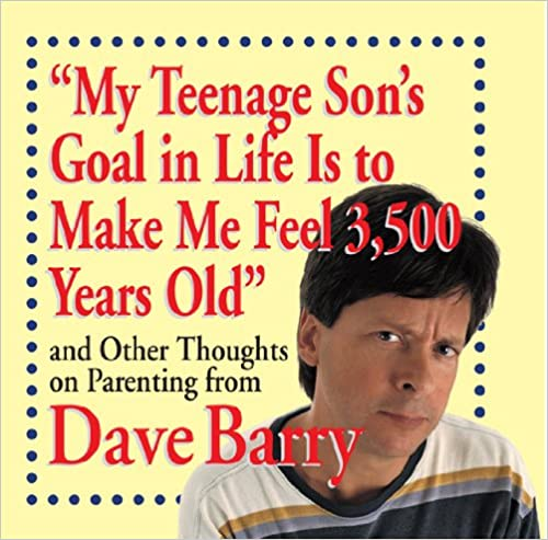 My Teenage Sons Goal in Life Is to Make Me Feel 3,500 Years Old: and Other Thoughts on Parenting from Dave Barry