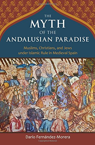 The Myth of the Andalusian Paradise: Muslims; Christians; and Jews Under Islamic Rule in Medieval Spain