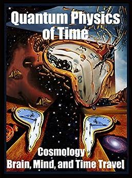 Quantum Physics of Time:: Cosmology, Brain, Mind, and Time Travel by [Chopra, Deepak, Berlucchi, Giovanni, Corballis, Michael C., Smythies, John, Kak, Subhash, Carter, Brandon, Tao, Lan, Joseph, R. Gabriel, Kafatos, Menas C., King, Chris]