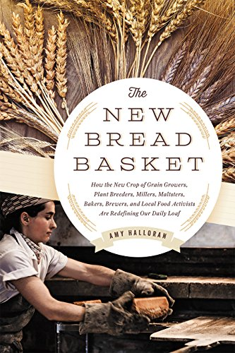 The New Bread Basket: How the New Crop of Grain Growers, Plant Breeders, Millers, Maltsters, Bakers, Brewers, and Local Food Activists Are Redefining Our Daily Loaf by Amy Halloran