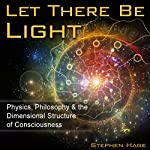 Let There Be Light: Physics, Philosophy & the Dimensional Structure of Consciousness | Stephen J. Hage