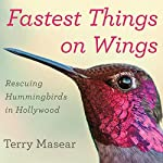 Fastest Things on Wings: Rescuing Hummingbirds in Hollywood   Terry Masear