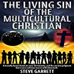 The Living Sin of the Multicultural Christian: A Brutally Honest Book on Race, Christianity, and the Ancient Judgment That Is on a Collision Course With Them Both | Steve Garrett