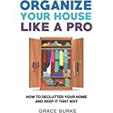 Organize Your House Like A Pro: How To Declutter Your Home and Keep it That Way (Home Caretaking)