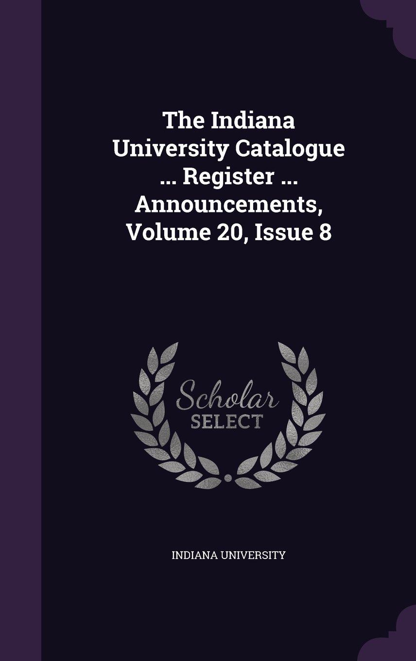 Download The Indiana University Catalogue ... Register ... Announcements, Volume 20, Issue 8 pdf epub