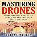 Mastering Drones: A Beginner's Guide to Start Making Money with Drones Audiobook by Adidas Wilson Narrated by Suzanne Moore