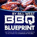 BBQ Blueprint: Top Tricks, Recipes, and Secret Ingredients to Help Make You Champion of the Grill Audiobook by Bill West Narrated by Bill West