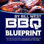 BBQ Blueprint: Top Tricks, Recipes, and Secret Ingredients to Help Make You Champion of the Grill | Bill West