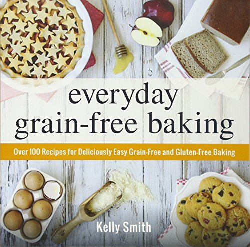 Everyday Grain-Free Baking: Over 100 Recipes for Deliciously Easy Grain-Free and Gluten-Free Baking by Kelly Smith