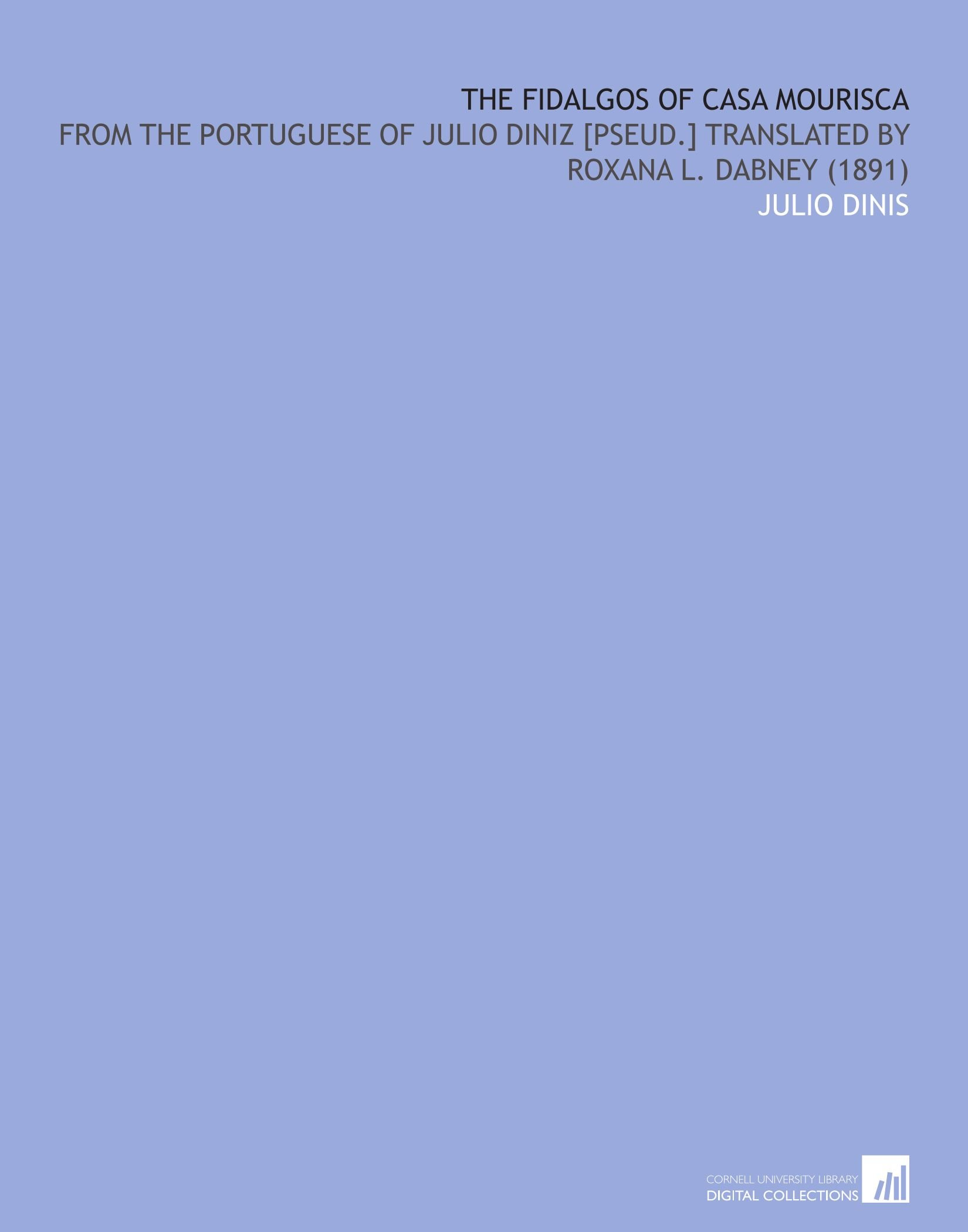 The Fidalgos of Casa Mourisca: From the Portuguese of Julio Diniz [Pseud.] Translated by Roxana L. Dabney (1891) PDF