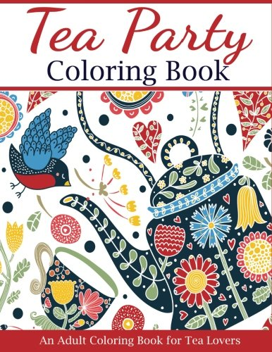 Tea Party Coloring Book: An Adult Coloring Book for Tea Lovers (Adult Coloring Books) by Creative Coloring