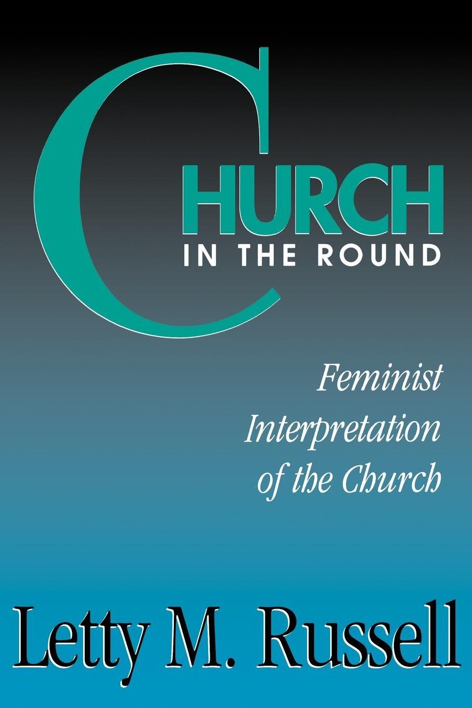 Church in the Round: Feminist Interpretation of the Church: Letty M ...